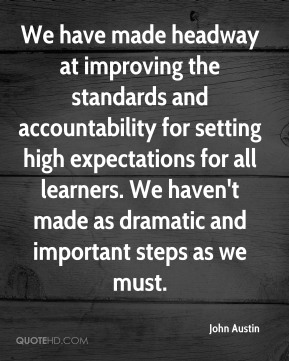 We have made headway at improving the standards and accountability for setting high expectations for all learners. We haven't made as dramatic and important steps as we must.