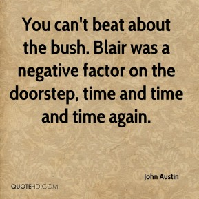John Austin  - You can't beat about the bush. Blair was a negative factor on the doorstep, time and time and time again.