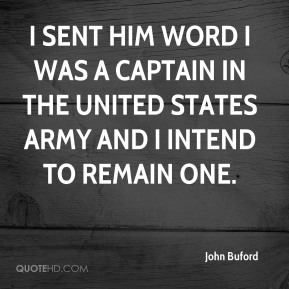 John Buford  - I sent him word I was a captain in the United States Army and I intend to remain one.