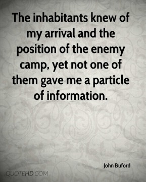John Buford  - The inhabitants knew of my arrival and the position of the enemy camp, yet not one of them gave me a particle of information.