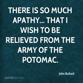 John Buford  - There is so much apathy... that I wish to be relieved from the Army of the Potomac.