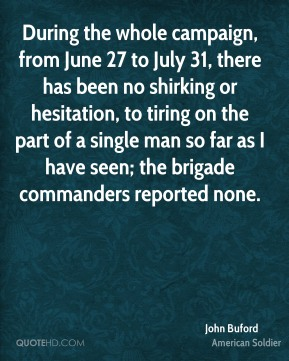 John Buford - During the whole campaign, from June 27 to July 31, there has been no shirking or hesitation, to tiring on the part of a single man so far as I have seen; the brigade commanders reported none.