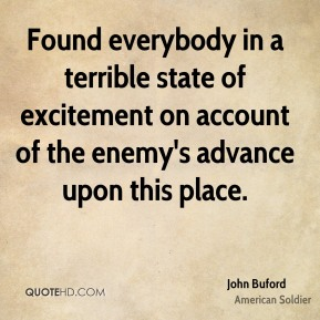 John Buford - Found everybody in a terrible state of excitement on account of the enemy's advance upon this place.
