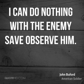 John Buford - I can do nothing with the enemy save observe him.