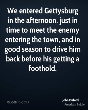 John Buford - We entered Gettysburg in the afternoon, just in time to meet the enemy entering the town, and in good season to drive him back before his getting a foothold.