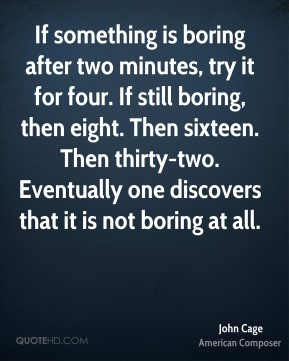 John Cage - If something is boring after two minutes, try it for four. If still boring, then eight. Then sixteen. Then thirty-two. Eventually one discovers that it is not boring at all.