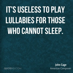 John Cage - It's useless to play lullabies for those who cannot sleep.
