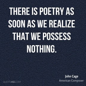 John Cage - There is poetry as soon as we realize that we possess nothing.