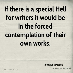 If there is a special Hell for writers it would be in the forced contemplation of their own works.