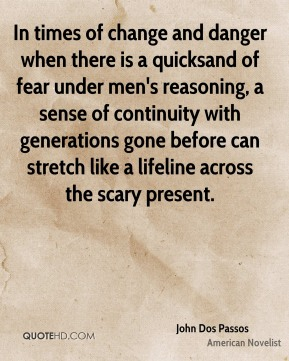 John Dos Passos  - In times of change and danger when there is a quicksand of fear under men's reasoning, a sense of continuity with generations gone before can stretch like a lifeline across the scary present.