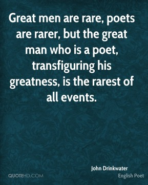 John Drinkwater - Great men are rare, poets are rarer, but the great man who is a poet, transfiguring his greatness, is the rarest of all events.