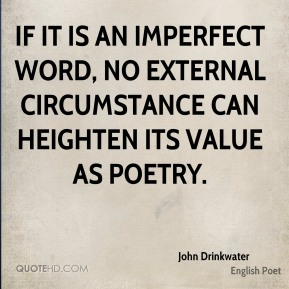 John Drinkwater - If it is an imperfect word, no external circumstance can heighten its value as poetry.