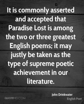 It is commonly asserted and accepted that Paradise Lost is among the two or three greatest English poems; it may justly be taken as the type of supreme poetic achievement in our literature.