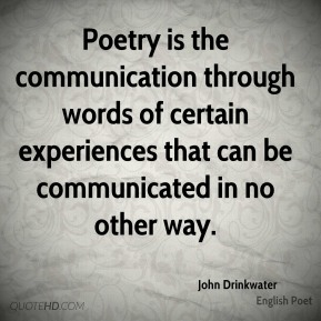 John Drinkwater - Poetry is the communication through words of certain experiences that can be communicated in no other way.
