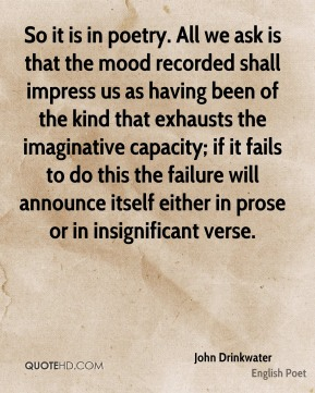 So it is in poetry. All we ask is that the mood recorded shall impress us as having been of the kind that exhausts the imaginative capacity; if it fails to do this the failure will announce itself either in prose or in insignificant verse.