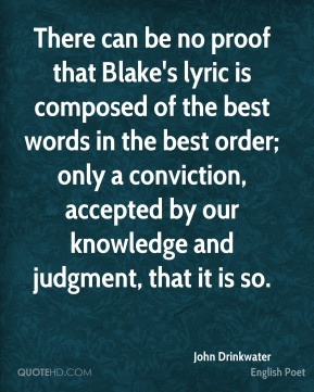 There can be no proof that Blake's lyric is composed of the best words in the best order; only a conviction, accepted by our knowledge and judgment, that it is so.