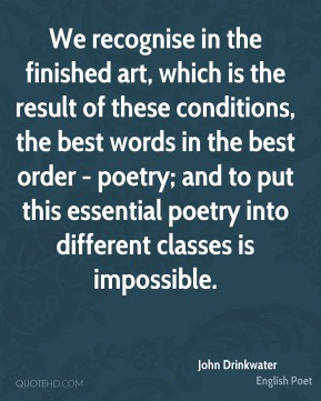 We recognise in the finished art, which is the result of these conditions, the best words in the best order - poetry; and to put this essential poetry into different classes is impossible.