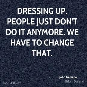 John Galliano - Dressing up. People just don't do it anymore. We have to change that.