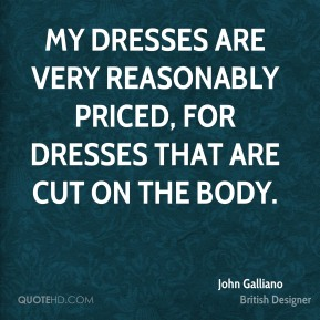 John Galliano - My dresses are very reasonably priced, for dresses that are cut on the body.