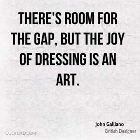 John Galliano - There's room for the Gap, but the joy of dressing is an art.