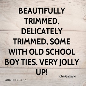 John Galliano  - Beautifully trimmed, delicately trimmed, some with old school boy ties. Very jolly up!