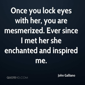 John Galliano  - Once you lock eyes with her, you are mesmerized. Ever since I met her she enchanted and inspired me.