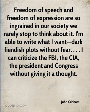 John Grisham  - Freedom of speech and freedom of expression are so ingrained in our society we rarely stop to think about it. I'm able to write what I want--dark fiendish plots without fear. . . . I can criticize the FBI, the CIA, the president and Congress without giving it a thought.