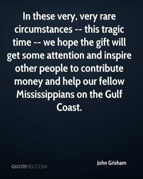 John Grisham  - In these very, very rare circumstances -- this tragic time -- we hope the gift will get some attention and inspire other people to contribute money and help our fellow Mississippians on the Gulf Coast.