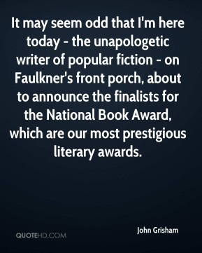 John Grisham  - It may seem odd that I'm here today - the unapologetic writer of popular fiction - on Faulkner's front porch, about to announce the finalists for the National Book Award, which are our most prestigious literary awards.