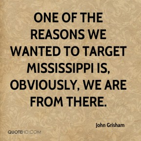 One of the reasons we wanted to target Mississippi is, obviously, we are from there.