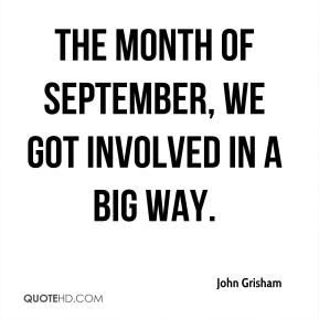 John Grisham  - The month of September, we got involved in a big way.