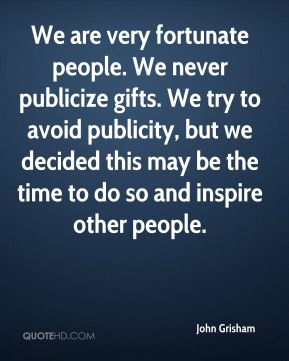 We are very fortunate people. We never publicize gifts. We try to avoid publicity, but we decided this may be the time to do so and inspire other people.