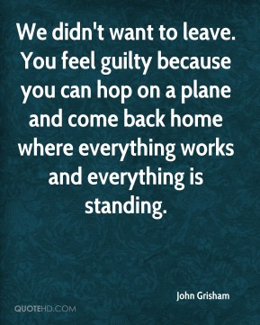 John Grisham  - We didn't want to leave. You feel guilty because you can hop on a plane and come back home where everything works and everything is standing.
