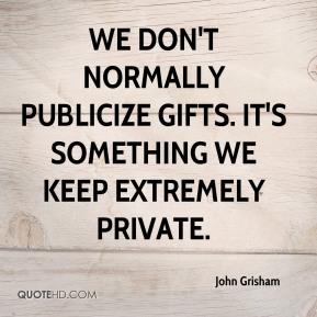 We don't normally publicize gifts. It's something we keep extremely private.
