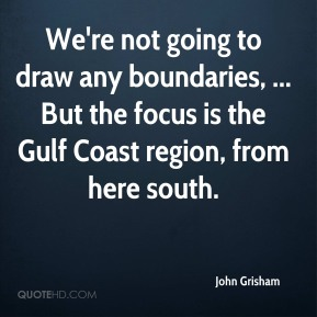 John Grisham  - We're not going to draw any boundaries, ... But the focus is the Gulf Coast region, from here south.