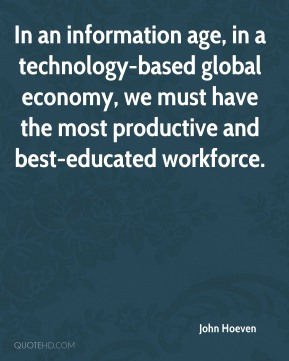 John Hoeven  - In an information age, in a technology-based global economy, we must have the most productive and best-educated workforce.