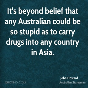 John Howard - It's beyond belief that any Australian could be so stupid as to carry drugs into any country in Asia.
