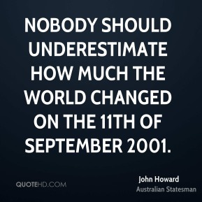 John Howard - Nobody should underestimate how much the world changed on the 11th of September 2001.