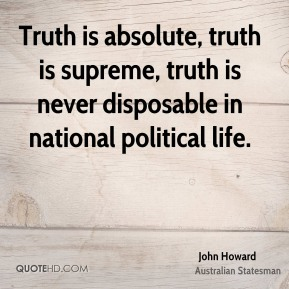 John Howard - Truth is absolute, truth is supreme, truth is never disposable in national political life.