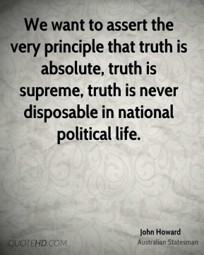 John Howard - We want to assert the very principle that truth is absolute, truth is supreme, truth is never disposable in national political life.