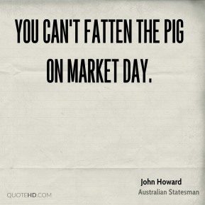 John Howard - You can't fatten the pig on market day.