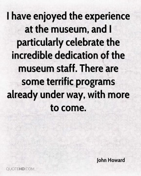 John Howard  - I have enjoyed the experience at the museum, and I particularly celebrate the incredible dedication of the museum staff. There are some terrific programs already under way, with more to come.