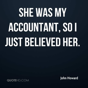 John Howard  - She was my accountant, so I just believed her.