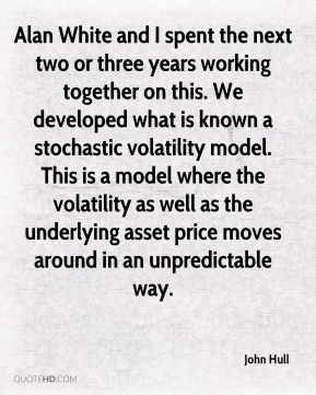 John Hull - Alan White and I spent the next two or three years working together on this. We developed what is known a stochastic volatility model. This is a model where the volatility as well as the underlying asset price moves around in an unpredictable way.