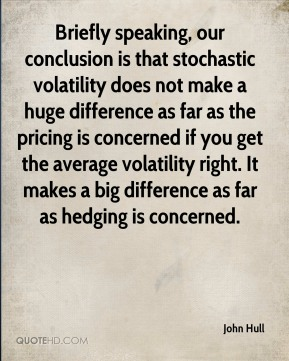 John Hull - Briefly speaking, our conclusion is that stochastic volatility does not make a huge difference as far as the pricing is concerned if you get the average volatility right. It makes a big difference as far as hedging is concerned.