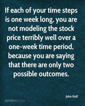 John Hull - If each of your time steps is one week long, you are not modeling the stock price terribly well over a one-week time period, because you are saying that there are only two possible outcomes.