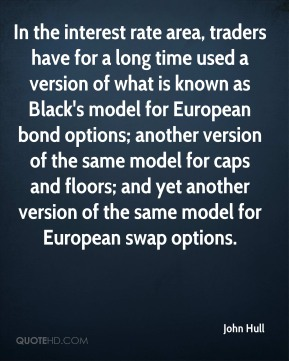 John Hull - In the interest rate area, traders have for a long time used a version of what is known as Black's model for European bond options; another version of the same model for caps and floors; and yet another version of the same model for European swap options.