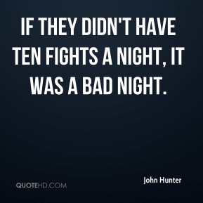 John Hunter - If they didn't have ten fights a night, it was a bad night.