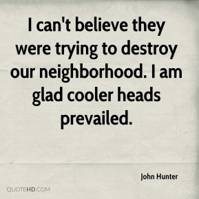 John Hunter  - I can't believe they were trying to destroy our neighborhood. I am glad cooler heads prevailed.