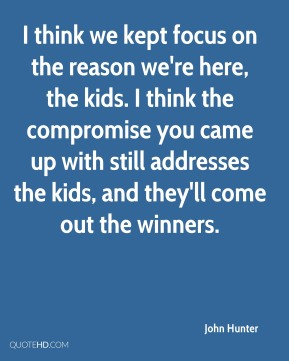 I think we kept focus on the reason we're here, the kids. I think the compromise you came up with still addresses the kids, and they'll come out the winners.